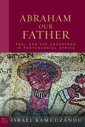 Abraham Our Father: Paul and the Ancestors in Postcolonial Africa - Paul in Critical Contexts (Hardback)