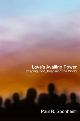 Love's Availing Power: Imaging God, Imagining the World (Hardback)