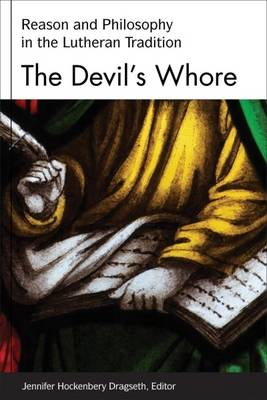 The Devil's Whore: Reason and Philosophy in Lutheran Tradition - Studies in Lutheran History & Theology Series (Hardback)