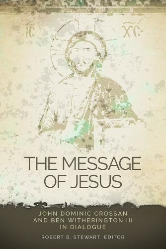 The Message of Jesus: John Dominic Crossan and Ben Witherington III in Dialogue (Paperback)
