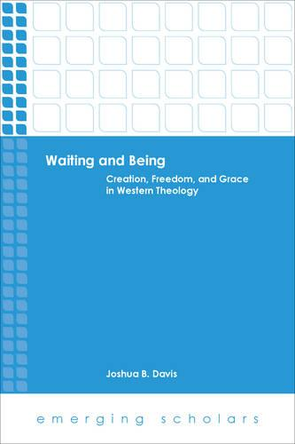Waiting and Being: Creation, Freedom, and Grace in Western Theology - Emerging Scholars (Paperback)