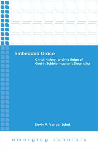Embedded Grace: Christ, History, and the Reign of God in Schleiermacher's Dogmatics - Emerging Scholars (Paperback)