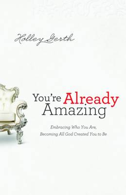 You're Already Amazing: Embracing Who You Are, Becoming All God Created You to Be (Paperback)