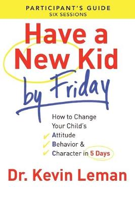 Have a New Kid By Friday Participant's Guide: How to Change Your Child's Attitude, Behavior & Character in 5 Days (A Six-Session Study) (Paperback)