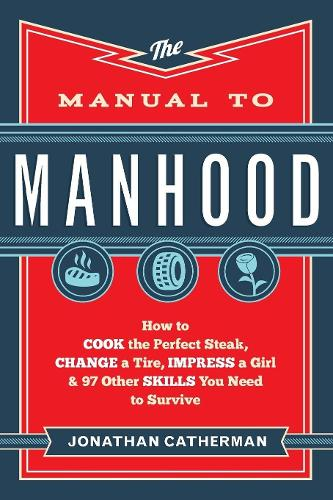 The Manual to Manhood: How to Cook the Perfect Steak, Change a Tire, Impress a Girl & 97 Other Skills You Need to Survive (Paperback)