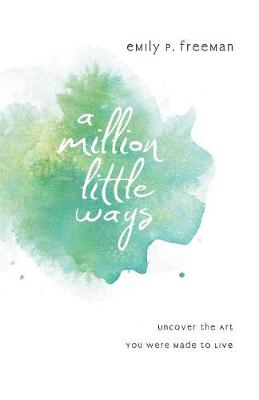 A Million Little Ways: Uncover the Art You Were Made to Live (Paperback)