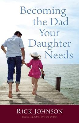 Becoming the Dad Your Daughter Needs (Paperback)