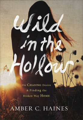 Wild in the Hollow: On Chasing Desire and Finding the Broken Way Home (Hardback)
