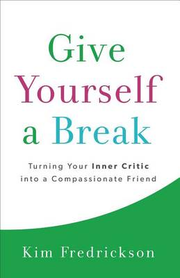 Give Yourself a Break: Turning Your Inner Critic Into a Compassionate Friend (Paperback)