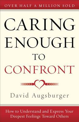 Caring Enough to Confront: How to Understand and Express Your Deepest Feelings Toward Others (Paperback)