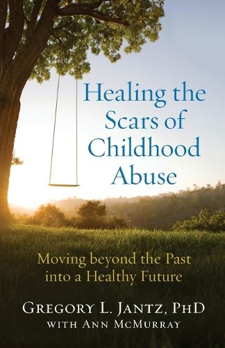 Healing the Scars of Childhood Abuse: Moving Beyond the Past Into a Healthy Future (Paperback)