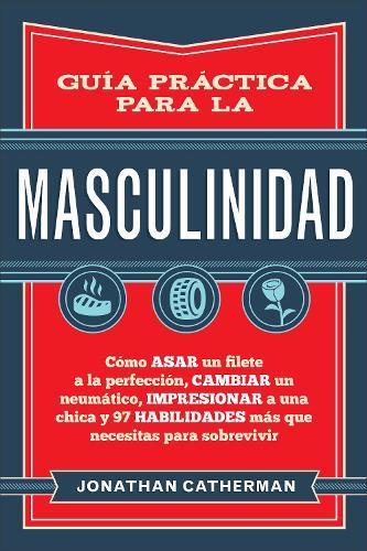 Guia practica para la masculinidad: Como asar un filete a la perfeccion, cambiar un neumatico, impresionar a una chica y 97 habilidades mas que necesitas para sobrevivir (Paperback)