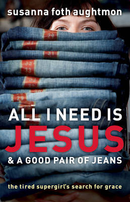 All I Need Is Jesus and a Good Pair of Jeans: The Tired Supergirl's Search for Grace (Paperback)