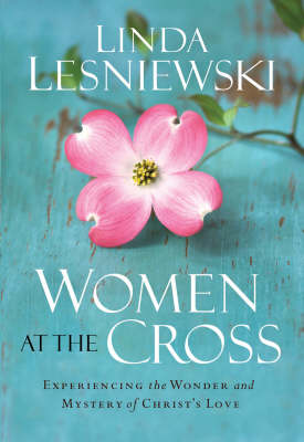 Women at the Cross: Experiencing the Wonder and Mystery of Christ's Love (Paperback)