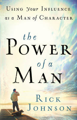 The Power of a Man: Using Your Influence as a Man of Character (Paperback)