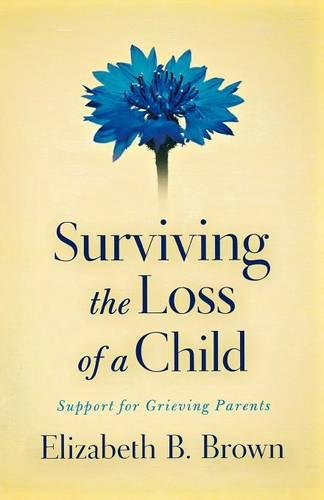 Surviving the Loss of a Child: Support for Grieving Parents (Paperback)
