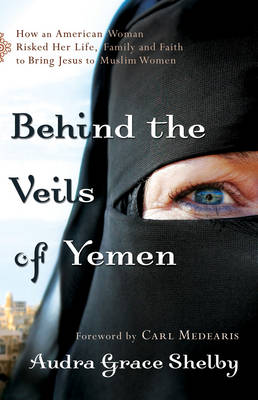 Behind the Veils of Yemen: How an American Woman Risked Her Life, Family, and Faith to Bring Jesus to Muslim Women (Paperback)