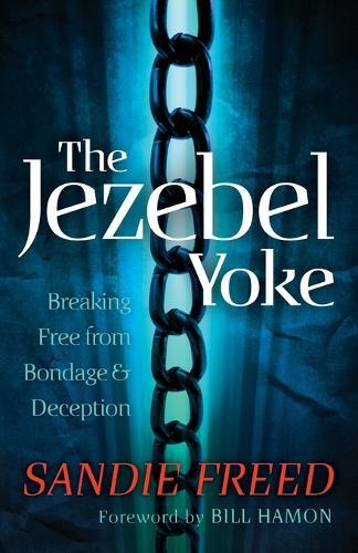 The Jezebel Yoke: Breaking Free from Bondage and Deception (Paperback)