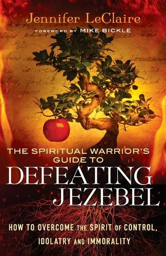 The Spiritual Warrior's Guide to Defeating Jezebel: How to Overcome the Spirit of Control, Idolatry and Immorality (Paperback)