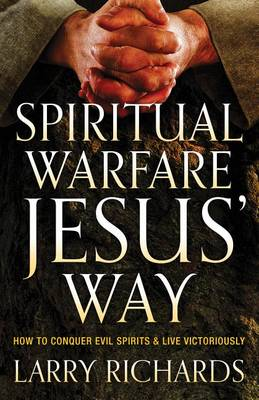 Spiritual Warfare Jesus' Way: How to Conquer Evil Spirits and Live Victoriously (Paperback)