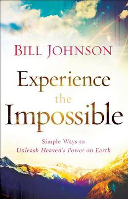 Experience the Impossible: Simple Ways to Unleash Heaven's Power on Earth (Paperback)