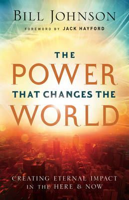 The Power That Changes the World: Creating Eternal Impact in the Here and Now (Paperback)