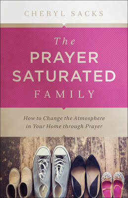 The Prayer Saturated Family: How to Change the Atmosphere in Your Home Through Prayer (Paperback)