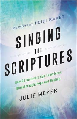 Singing the Scriptures: How All Believers Can Experience Breakthrough, Hope and Healing (Paperback)