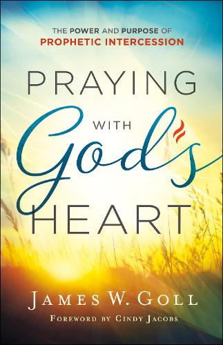 Praying with God's Heart: The Power and Purpose of Prophetic Intercession (Paperback)