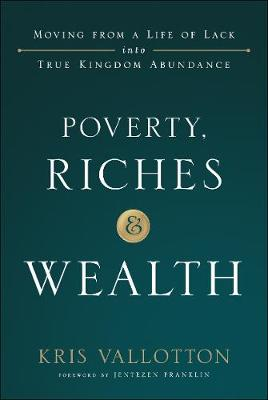 Poverty, Riches and Wealth: Moving from a Life of Lack into True Kingdom Abundance (Hardback)