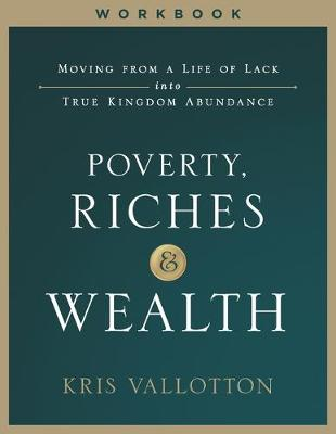 Poverty, Riches and Wealth Workbook: Moving from a Life of Lack into True Kingdom Abundance (Paperback)