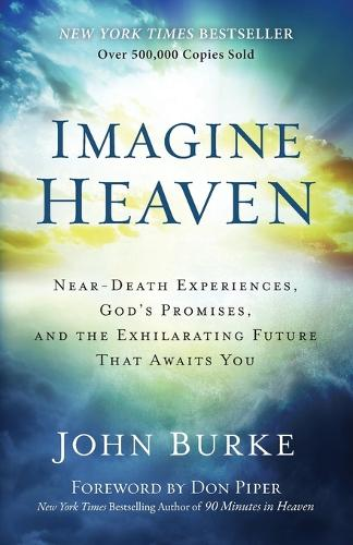 Imagine Heaven: Near-Death Experiences, God's Promises, and the Exhilarating Future That Awaits You (Paperback)