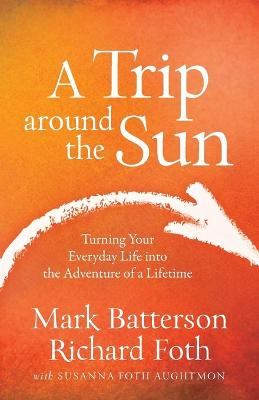 A Trip Around the Sun: Turning Your Everyday Life Into the Adventure of a Lifetime (Paperback)