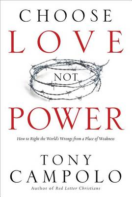 Choose Love Not Power: How to Right the World's Wrongs from a Place of Weakness (Paperback)