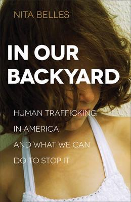 In Our Backyard: Human Trafficking in America and What We Can Do to Stop It (Paperback)
