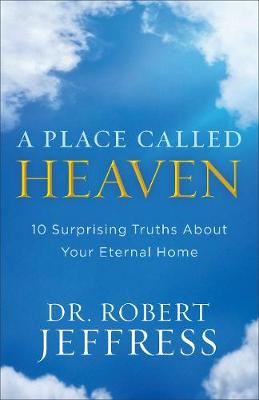 A Place Called Heaven: 10 Surprising Truths about Your Eternal Home (Hardback)