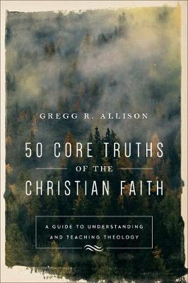 50 Core Truths of the Christian Faith: A Guide to Understanding and Teaching Theology (Paperback)