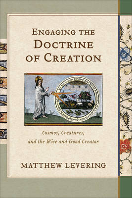 Engaging the Doctrine of Creation: Cosmos, Creatures, and the Wise and Good Creator (Hardback)