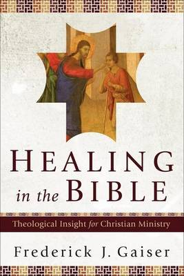 Healing in the Bible: Theological Insight for Christian Ministry (Paperback)