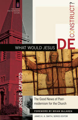 What Would Jesus Deconstruct?: The Good News of Postmodernism for the Church (Paperback)