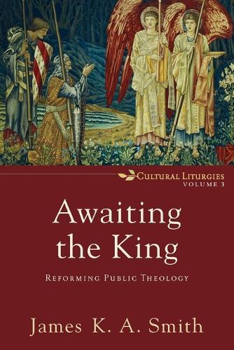 Awaiting the King: Reforming Public Theology - Cultural Liturgies 3 (Paperback)