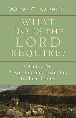 What Does the Lord Require?: A Guide for Preaching and Teaching Biblical Ethics (Paperback)