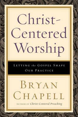 Christ-centered Worship: Letting the Gospel Shape Our Practice (Hardback)