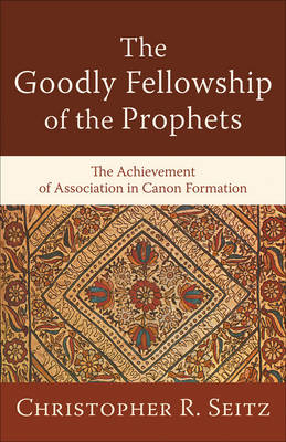 The Goodly Fellowship of the Prophets: The Achievement of Association in Canon Formation (Paperback)