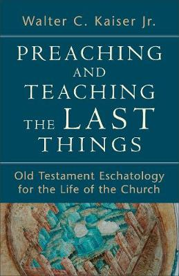 Preaching and Teaching the Last Things: Old Testament Eschatology for the Life of the Church (Paperback)