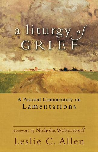 A Liturgy of Grief: A Pastoral Commentary on Lamentations (Paperback)