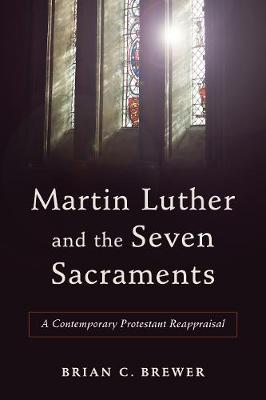 Martin Luther and the Seven Sacraments: A Contemporary Protestant Reappraisal (Paperback)