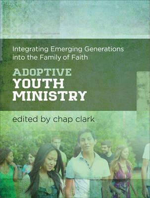Adoptive Youth Ministry: Integrating Emerging Generations Into the Family of Faith (Hardback)
