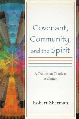 Covenant, Community, and the Spirit: A Trinitarian Theology of Church (Paperback)