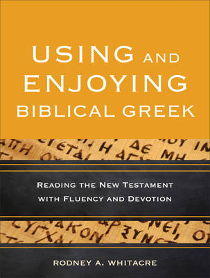 Using and Enjoying Biblical Greek: Reading the New Testament with Fluency and Devotion (Paperback)